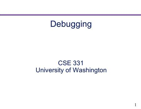 Debugging CSE 331 University of Washington 1. Ways to get your code right Validation Purpose is to uncover problems and increase confidence Combination.