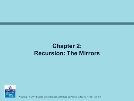 Copyright © 2007 Pearson Education, Inc. Publishing as Pearson Addison-Wesley. Ver. 5.0. Chapter 2: Recursion: The Mirrors.