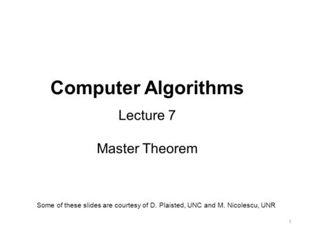 1 Computer Algorithms Lecture 7 Master Theorem Some of these slides are courtesy of D. Plaisted, UNC and M. Nicolescu, UNR.
