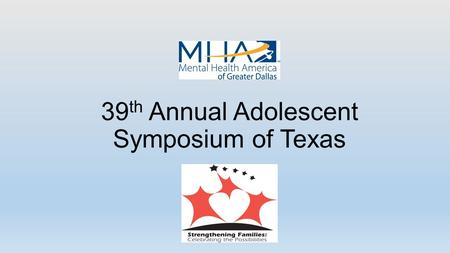 39 th Annual Adolescent Symposium of Texas. Basics February 5, 2015 Curtis Culwell Center 8:00 a.m. to 4:30 p.m. Presented by Mental Health America of.