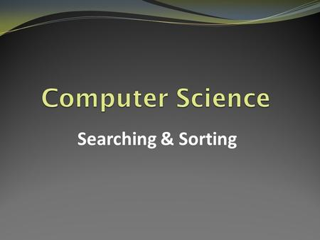 Computer Science Searching & Sorting.