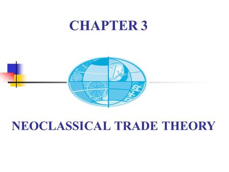 NEOCLASSICAL TRADE THEORY CHAPTER 3. Chapter 3 Review One inputTwo or more inputs H-O ModelSpecific Factor Model Beneficial to everybody affect the distribution.