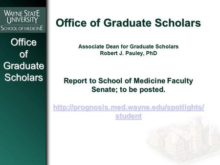 OfficeofGraduateScholars Office of Graduate Scholars Associate Dean for Graduate Scholars Robert J. Pauley, PhD Report to School of Medicine Faculty Senate;