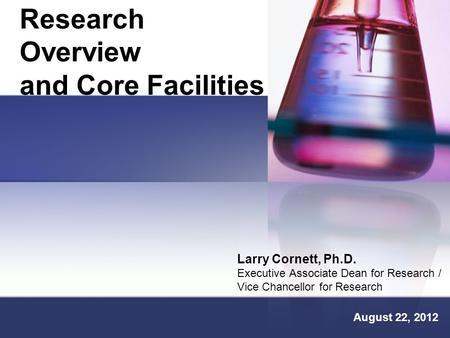 Research Overview and Core Facilities Larry Cornett, Ph.D. Executive Associate Dean for Research / Vice Chancellor for Research August 22, 2012.