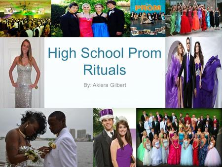 High School Prom Rituals By: Akiera Gilbert. What is Prom? As defined by Merriam Webster Dictionary Prom: A formal dance given by a high school or college.