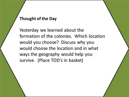 Thought of the Day Yesterday we learned about the formation of the colonies. Which location would you choose? Discuss why you would choose the location.