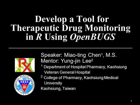 1 Develop a Tool for Therapeutic Drug Monitoring in R Using OpenBUGS Speaker: Miao-ting Chen 1, M.S. Mentor: Yung-jin Lee 2 1 Department of Hospital Pharmacy,