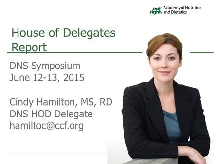 DNS Symposium June 12-13, 2015 Cindy Hamilton, MS, RD DNS HOD Delegate House of Delegates Report.