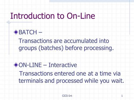 CICS-Int1 Introduction to On-Line BATCH – Transactions are accumulated into groups (batches) before processing. ON-LINE – Interactive Transactions entered.