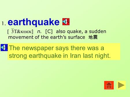 1. earthquake [`3T&kwek] n. [C] also quake, a sudden movement of the earth's surface 地震 The newspaper says there was a strong earthquake in Iran last.