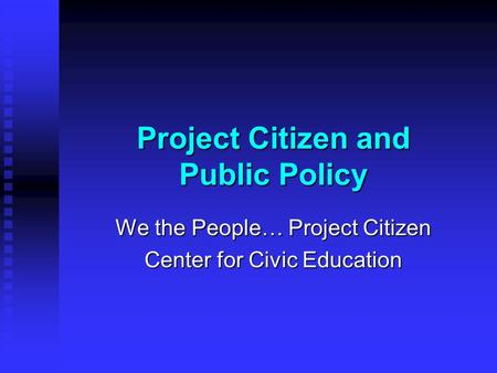 Project Citizen and Public Policy We the People… Project Citizen Center for Civic Education.