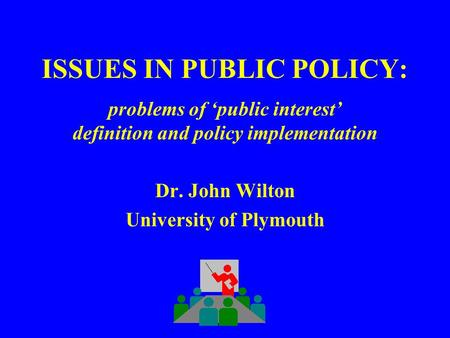 ISSUES IN PUBLIC POLICY: problems of 'public interest' definition and policy implementation Dr. John Wilton University of Plymouth.