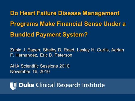 Do Heart Failure Disease Management Programs Make Financial Sense Under a Bundled Payment System? Zubin J. Eapen, Shelby D. Reed, Lesley H. Curtis, Adrian.