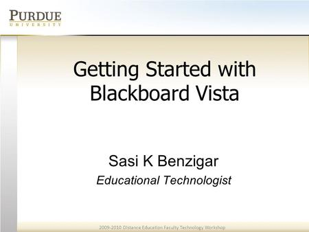 2009-2010 Distance Education Faculty Technology Workshop Getting Started with Blackboard Vista Sasi K Benzigar Educational Technologist.