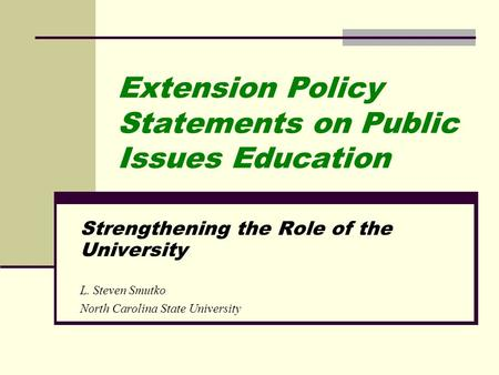 Extension Policy Statements on Public Issues Education Strengthening the Role of the University L. Steven Smutko North Carolina State University.