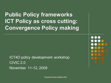 Prepared by Elaine Wallace PhD Public Policy frameworks ICT Policy as cross cutting: Convergence Policy making ICT4D policy development workshop CIVIC.