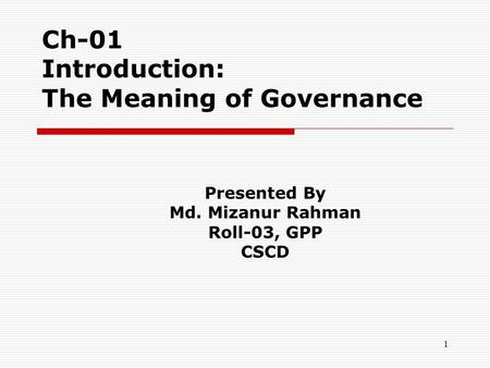 1 Ch-01 Introduction: The Meaning of Governance Presented By Md. Mizanur Rahman Roll-03, GPP CSCD.