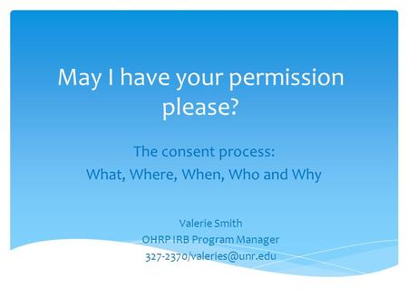 May I have your permission please? The consent process: What, Where, When, Who and Why Valerie Smith OHRP IRB Program Manager