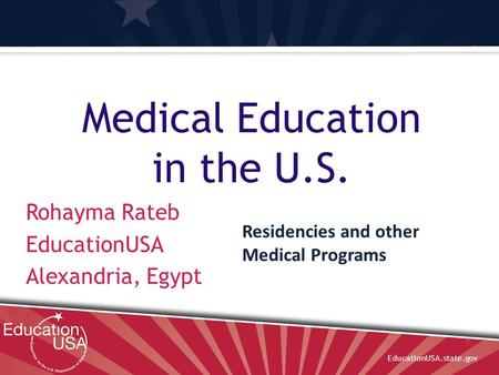 EducationUSA.state.gov Medical Education in the U.S. Rohayma Rateb EducationUSA Alexandria, Egypt Residencies and other Medical Programs.