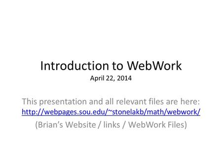 Introduction to WebWork April 22, 2014 This presentation and all relevant files are here: