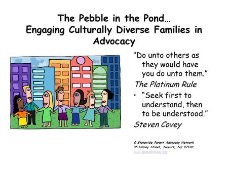 "The Pebble in the Pond… Engaging Culturally Diverse Families in Advocacy ""Do unto others as they would have you do unto them."" The Platinum Rule ""Seek."
