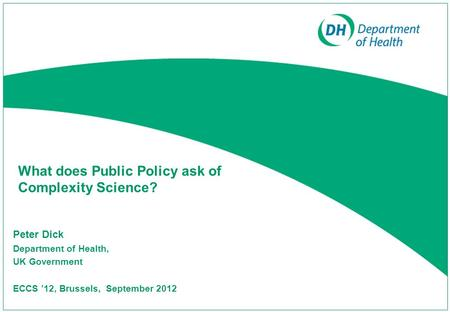 What does Public Policy ask of Complexity Science? Peter Dick Department of Health, UK Government ECCS '12, Brussels, September 2012.