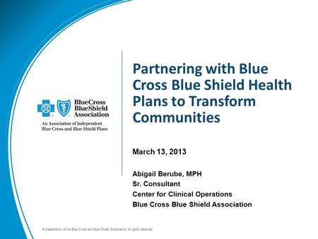 A presentation of the Blue Cross and Blue Shield Association. All rights reserved. Partnering with Blue Cross Blue Shield Health Plans to Transform Communities.