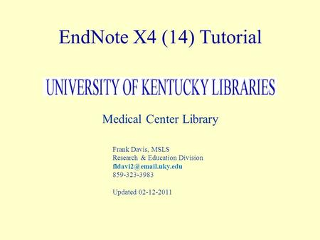 EndNote X4 (14) Tutorial Medical Center Library Frank Davis, MSLS Research & Education Division 859-323-3983 Updated 02-12-2011.