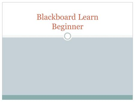 Blackboard Learn Beginner. Key Dates May 1, 2011  New WebCT courses are no longer available January 1, 2012  WebCT will be shut down  WebCT courses.