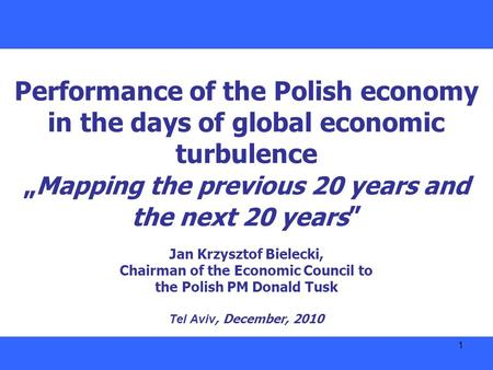 "1 Performance of the Polish economy in the days of global economic turbulence "" Mapping the previous 20 years and the next 20 years "" Jan Krzysztof Bielecki,"