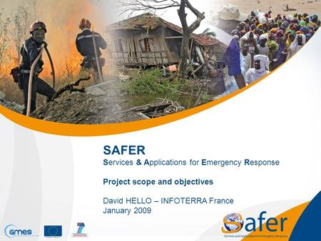 SAFER Services & Applications for Emergency Response Project scope and objectives David HELLO – INFOTERRA France January 2009.