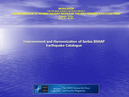 "Improvement and Harmonization of Serbia BSHAP Earthquake Catalogue WORKSHOP FOR THE NATO SCIENCE FOR PEACE PROJECT ""HARMONIZATION OF SEISMIC HAZARD MAPS."