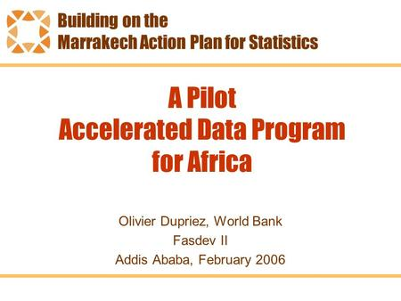 A Pilot Accelerated Data Program for Africa Olivier Dupriez, World Bank Fasdev II Addis Ababa, February 2006 Building on the Marrakech Action Plan for.