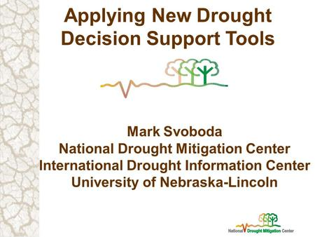 Applying New Drought Decision Support Tools Mark Svoboda National Drought Mitigation Center International Drought Information Center University of Nebraska-Lincoln.