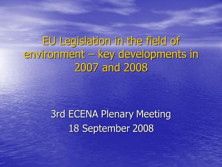 EU Legislation in the field of environment – key developments in 2007 and 2008 3rd ECENA Plenary Meeting 18 September 2008.
