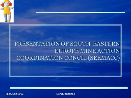 Ig, 9 June 2003 Borut Jagarinec PRESENTATION OF SOUTH-EASTERN EUROPE MINE ACTION COORDINATION CONCIL (SEEMACC)