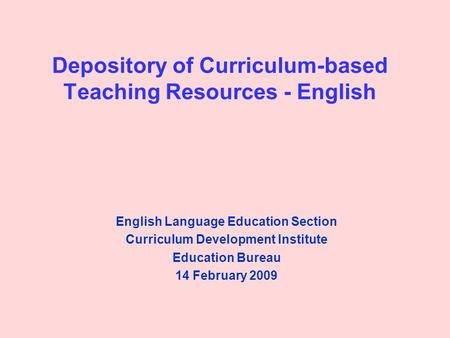 Depository of Curriculum-based Teaching Resources - English English Language Education Section Curriculum Development Institute Education Bureau 14 February.