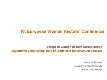IV. European Women Rectors' Conference IV. European Women Rectors' Conference Gülsün SAĞLAMER Istanbul Technical University 16 May 2014, Istanbul European.
