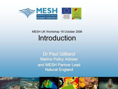 MESH UK Workshop 19 October 2006 Introduction Dr Paul Gilliland Marine Policy Adviser and MESH Partner Lead Natural England.