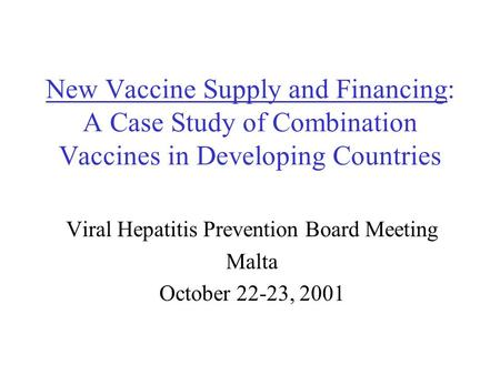 New Vaccine Supply and Financing: A Case Study of Combination Vaccines in Developing Countries Viral Hepatitis Prevention Board Meeting Malta October 22-23,