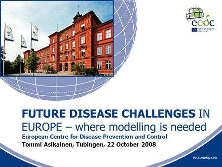 Ecdc.europa.eu Tommi Asikainen, Tubingen, 22 October 2008 European Centre for Disease Prevention and Control FUTURE DISEASE CHALLENGES IN EUROPE – where.