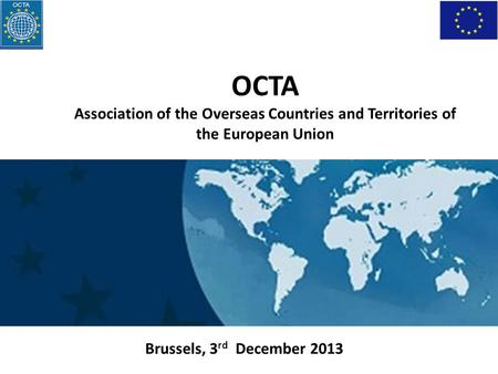 Brussels, 3 rd December 2013 OCTA Association of the Overseas Countries and Territories of the European Union.