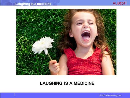 © 2015 albert-learning.com Laughing is a medicine LAUGHING IS A MEDICINE.