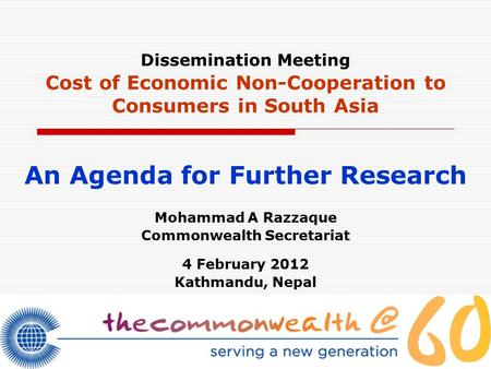 Dissemination Meeting Cost of Economic Non-Cooperation to Consumers in South Asia An Agenda for Further Research Mohammad A Razzaque Commonwealth Secretariat.