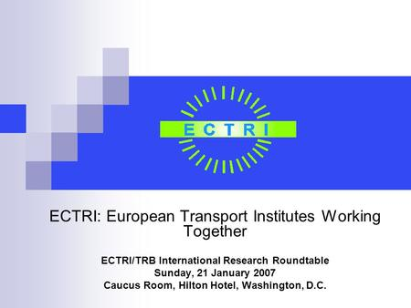 ECTRI: European Transport Institutes Working Together ECTRI/TRB International Research Roundtable Sunday, 21 January 2007 Caucus Room, Hilton Hotel, Washington,