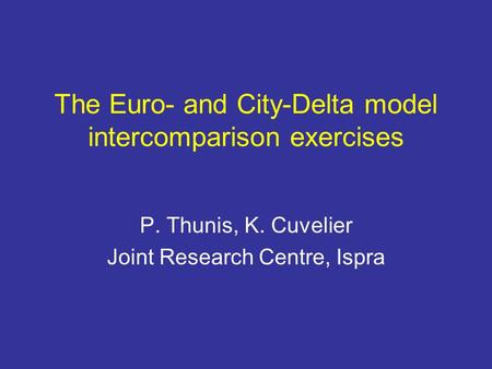 The Euro- and City-Delta model intercomparison exercises P. Thunis, K. Cuvelier Joint Research Centre, Ispra.