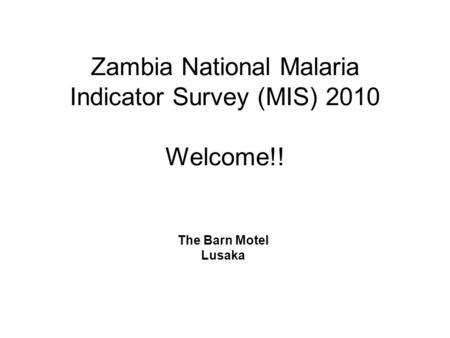 Zambia National Malaria Indicator Survey (MIS) 2010 Welcome!! The Barn Motel Lusaka.