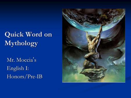 Quick Word on Mythology Mr. Moccia ' s English I: Honors/Pre-IB.