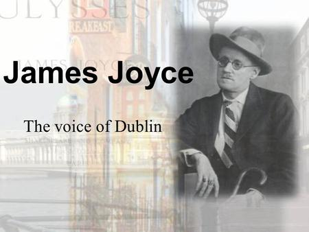 The voice of Dublin James Joyce. Biographical Sketch He was born at Rathgar, a suburb of Dublin, on Feb. 2, 1882. He was educated in a Jesuit school and.
