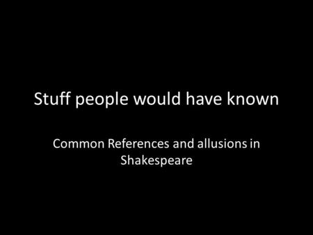 Stuff people would have known Common References and allusions in Shakespeare.